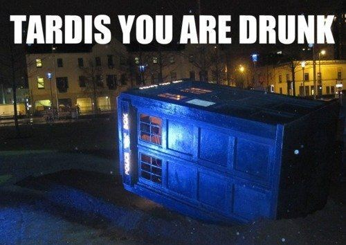 tardis,you are drunk,go home,doctor who