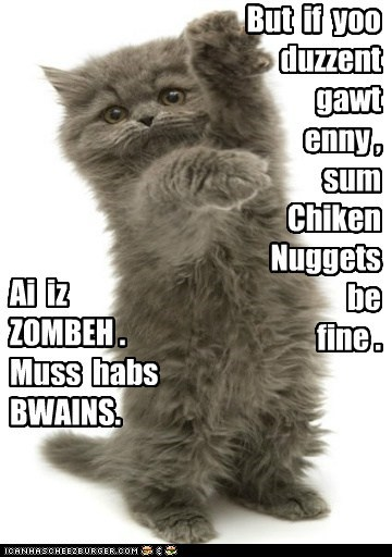 Ai iz ZOMBEH . Muss habs BWAINS. But if yoo duzzent gawt enny , sum Chiken Nuggets be fine .