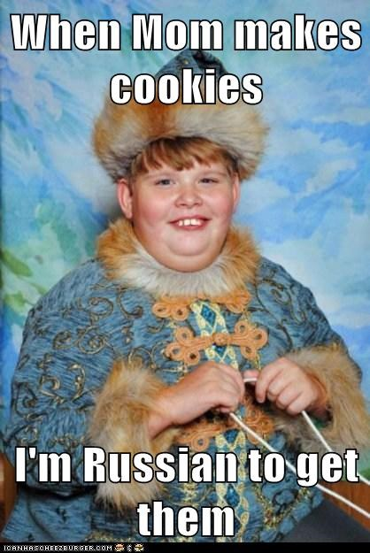When Mom makes cookies  I'm Russian to get them