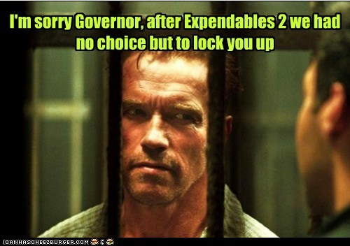 I'm sorry Governor, after Expendables 2 we had no choice but to lock you up