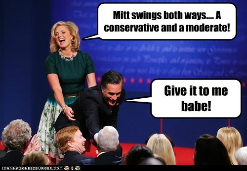 Mitt swings both ways.... A conservative and a moderate! Give it to me babe!