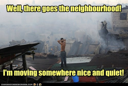 Well, there goes the neighbourhood! I'm moving somewhere nice and quiet!