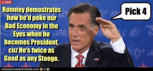 Pick 4 Romney demostrates how he'd poke our Bad Economy in the Eyes when he becomes President, cuz He's twice as Good as any Stooge.