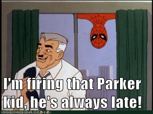 I'm firing that Parker kid, he's always late!
