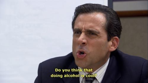 well yes,doing alcohol,the office,Michael Scott