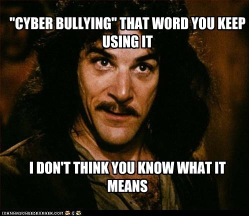 """CYBER BULLYING'' THAT WORD YOU KEEP USING IT I DON'T THINK YOU KNOW WHAT IT MEANS"