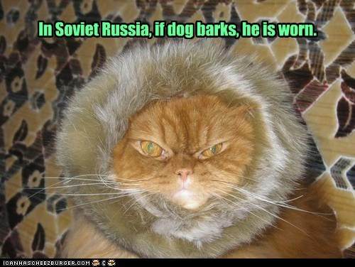 In Soviet Russia, if dog barks, he is worn.