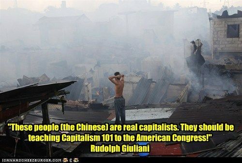 """These people (the Chinese) are real capitalists. They should be teaching Capitalism 101 to the American Congress!"" Rudolph Giuliani"
