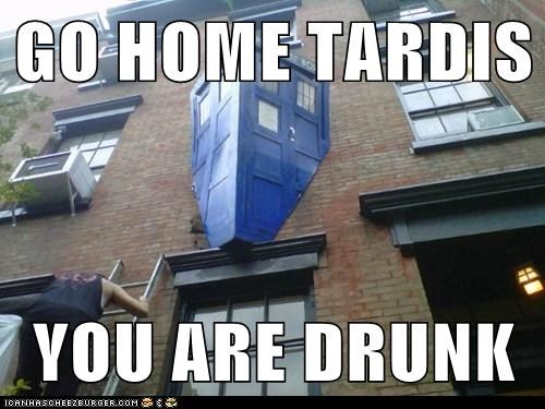 GO HOME TARDIS  YOU ARE DRUNK