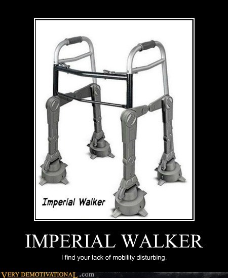 IMPERIAL WALKER I find your lack of mobility disturbing.