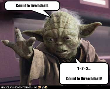 Count to five I shall. 1 - 2 - 3... Count to three I shall!