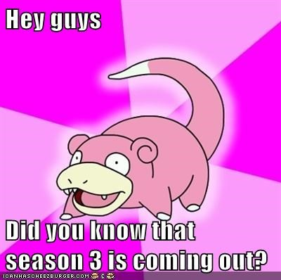 Hey guys  Did you know that season 3 is coming out?