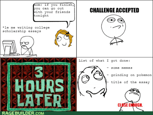 computer soon,procrastination,Challenge Accepted,Close Enough,essays