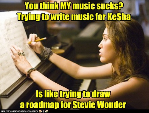 You think MY music sucks? Trying to write music for Ke$ha Is like trying to draw a roadmap for Stevie Wonder