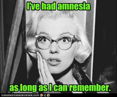 I've had amnesia as long as I can remember.
