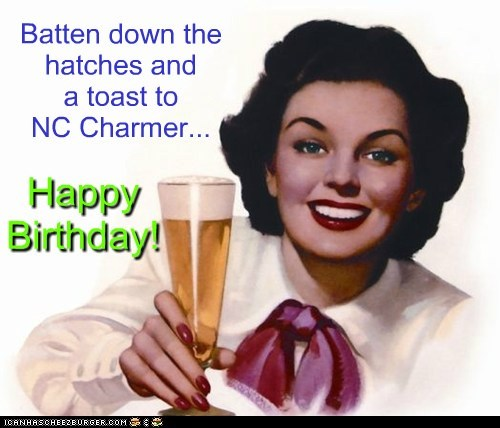 Batten down the hatches and a toast to NC Charmer... Happy Birthday!
