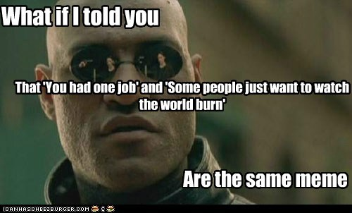 What if I told you That 'You had one job' and 'Some people just want to watch the world burn' Are the same meme
