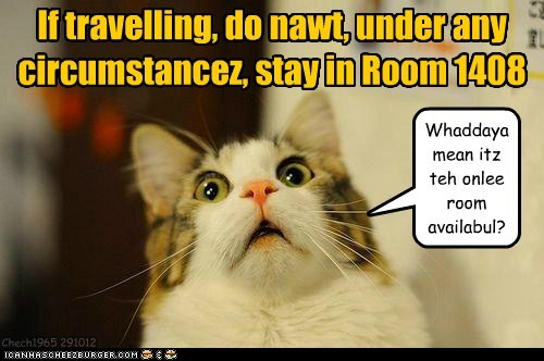 If travelling, do nawt, under any circumstancez, stay in Room 1408 Whaddaya mean itz teh onlee room availabul? Chech1965 291012