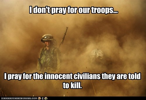 I don't pray for our troops... I pray for the innocent civilians they are told to kill.