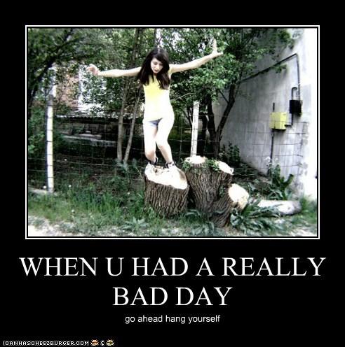 WHEN U HAD A REALLY BAD DAY go ahead hang yourself