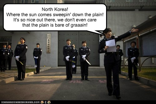North Korea! Where the sun comes sweepin' down the plain! It's so nice out there, we don't even care that the plain is bare of graaain!