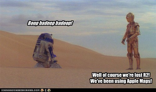 Boop badeep badoop! Well of course we're lost R2! We've been using Apple Maps!