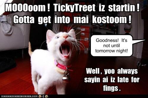 MOOOoom ! TickyTreet iz startin ! Gotta get into mai kostoom ! Goodness! It's not until tomorrow night! Well , yoo always sayin ai iz late for fings .