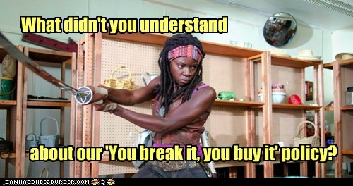 What didn't you understand about our 'You break it, you buy it' policy?
