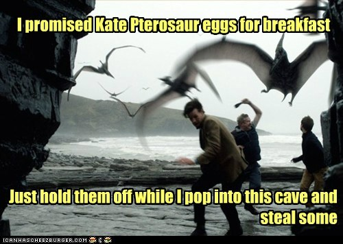 I promised Kate Pterosaur eggs for breakfast Just hold them off while I pop into this cave and steal some