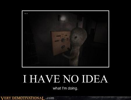 I HAVE NO IDEA whatt I'm doing.