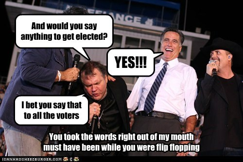 And would you say anything to get elected? YES!!! You took the words right out of my mouth must have been while you were flip flopping I bet you say that to all the voters
