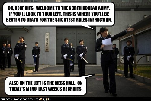 OK, RECRUITS. WELCOME TO THE NORTH KOREAN ARMY. IF YOU'LL LOOK TO YOUR LEFT, THIS IS WHERE YOU'LL BE BEATEN TO DEATH FOR THE SLIGHTEST RULES INFRACTION. ALSO ON THE LEFT IS THE MESS HALL. ON TODAY'S MENU, LAST WEEK'S RECRUITS.