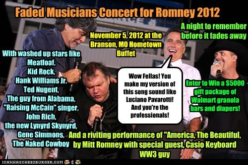 "Faded Musicians Concert for Romney 2012 Wow Fellas! You make my version of this song sound like Luciano Pavarotti! And you're the professionals! With washed up stars like Meatloaf, Kid Rock, Hank Williams Jr. Ted Nugent, The guy from Alabama, ""Raising McCain"" singer, John Rich, the new Lynyrd Skynyrd, Gene Simmons, The Naked Cowboy November 5, 2012 at the Branson, MO Hometown Buffet And a riviting performance of ""America, The Beautiful, by Mitt Romney with special guest, Casio Keyboard WW3 gu"