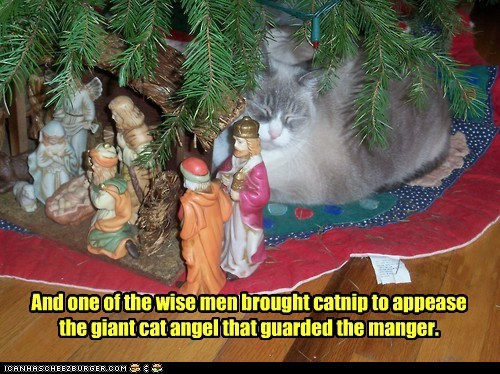 And one of the wise men brought catnip to appease the giant cat angel that guarded the manger.
