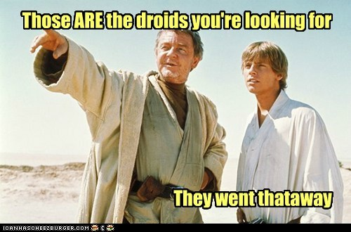 Those ARE the droids you're looking for They went thataway