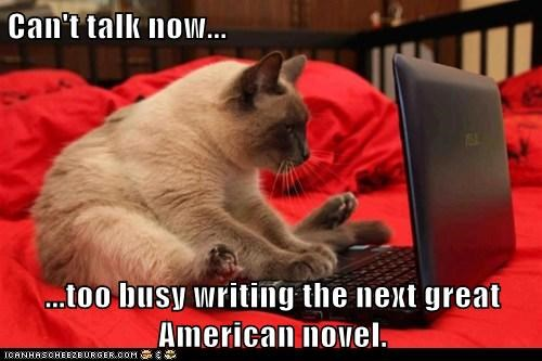 Can't talk now... ...too busy writing the next great American novel.