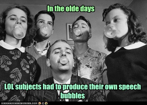 In the olde days LOL subjects had to produce their own speech bubbles
