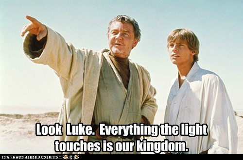 Look Luke. Everything the light touches is our kingdom.