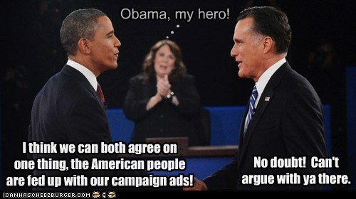 Obama, my hero! n n n I think we can both agree on one thing, the American people are fed up with our campaign ads! No doubt! Can't argue with ya there.