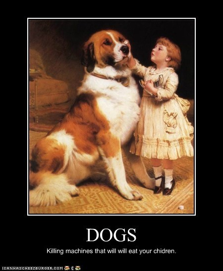 DOGS Killing machines that will will eat your chidren.