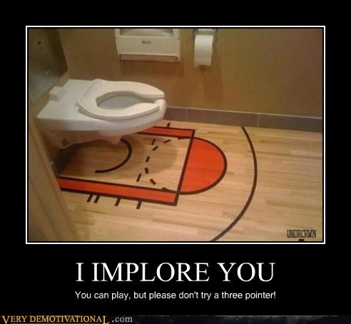 I IMPLORE YOU You can play, but please don't try a three pointer!