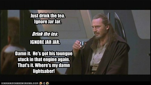 lightsaber,episonde one,liam neeson,qui-gon jinn,star wars,annoying,ignore,tea,jar jar binks,the phantom menace