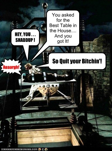 { Auaargh! HEY, YOU . . . SHADDUP ! You asked for the Best Table in the House.... And you got It! So Quit your Bitchin'!
