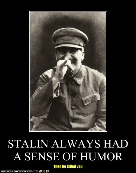 STALIN ALWAYS HAD A SENSE OF HUMOR Then he killed you
