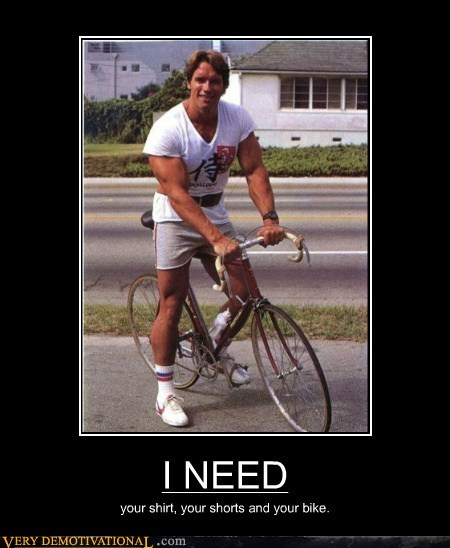 I NEED your shirt, your shorts and your bike.