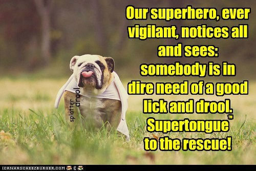 Our superhero, ever vigilant, notices all and sees: somebody is in dire need of a good lick and drool. Supertongue to the rescue! TM drool splatter