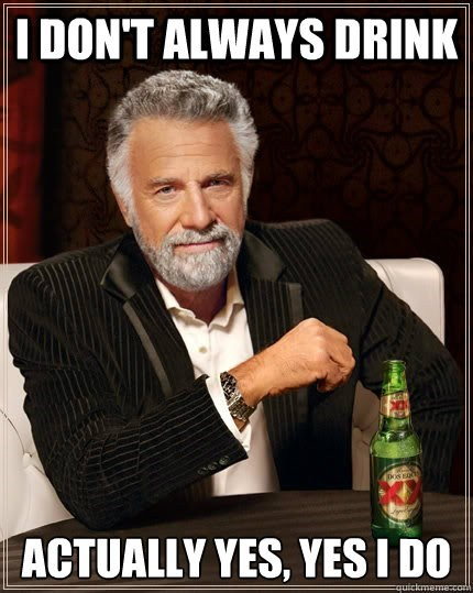 the most interesting man in the world drink all the the time yes i do