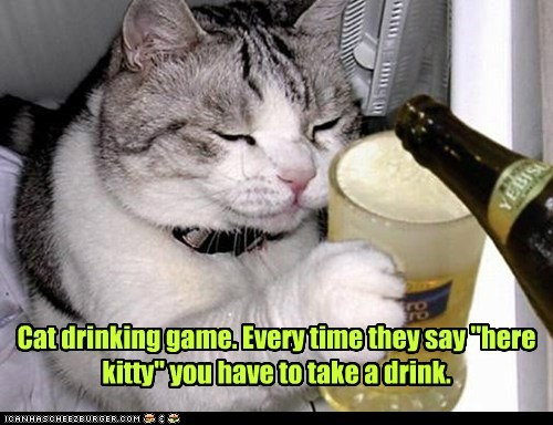 "Cat drinking game. Every time they say ""here kitty"" you have to take a drink.  - Lolcats - lol 