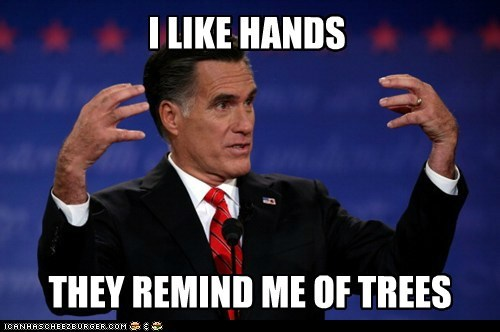 trees reminding Mitt Romney Awkward hands quote i like