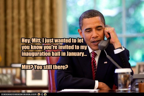 Hey, Mitt, I just wanted to let you know you're invited to my inauguration ball in January... Mitt? You still there?